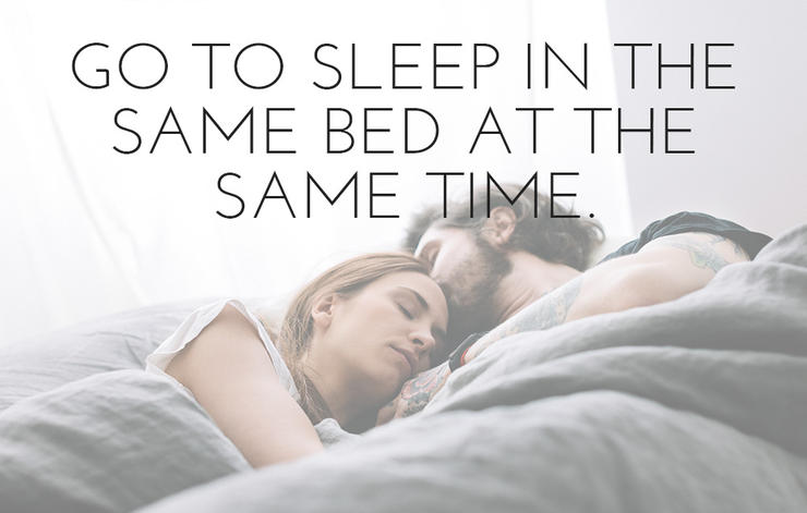 Go to sleep in the same bed at the same time