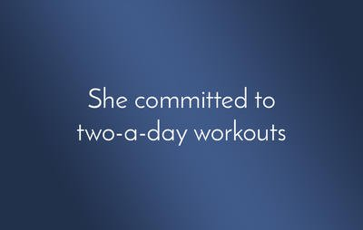 She committed to two-a-day workouts