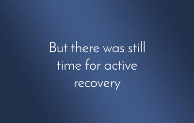 But there was still time for active recovery